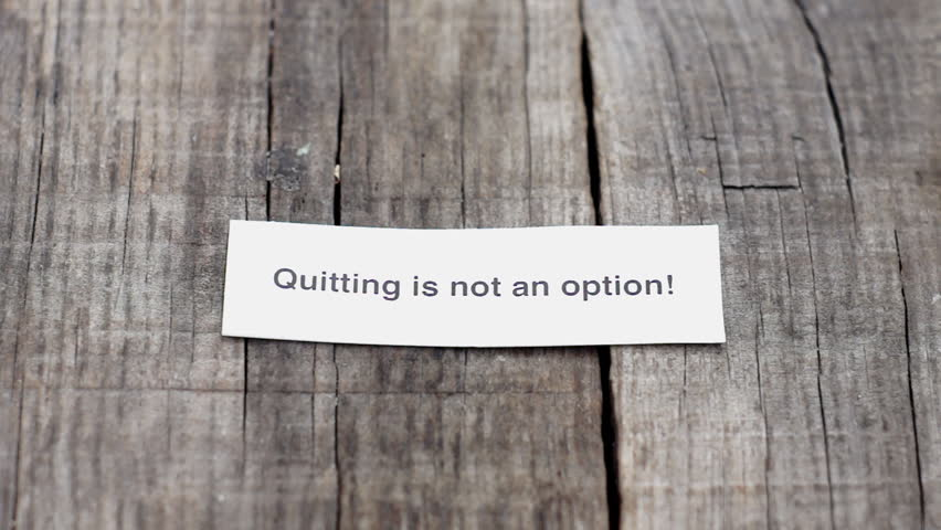 quitting is not an option essay Essay on is college the only option for success 902 words 4 pages from a young age, most kids have been brainwashed to believe that college is the only path to success in life.